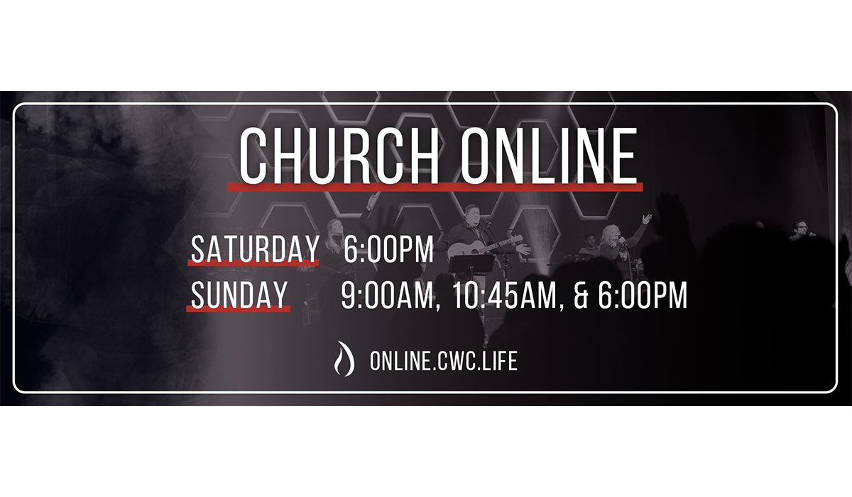 Church Online. Saturday at 6:00PM. Sunday at 9:00AM, 10:45AM, and 6:00PM. Watch at https://online.cwc.life/